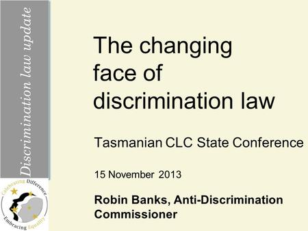 The changing face of discrimination law Tasmanian CLC State Conference Discrimination law update 15 November 2013 Robin Banks, Anti-Discrimination Commissioner.