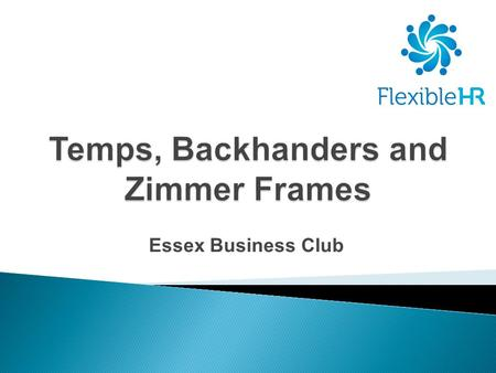 Essex Business Club. Copyright Flexible HR Ltd  Agency Worker Regulations – Oct 2011  Bribery Act 2010 - July 2011  Employment Equality (Repeal of.