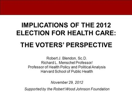 Robert J. Blendon, Sc.D. Richard L. Menschel Professor/ Professor of Health Policy and Political Analysis Harvard School of Public Health November 29,
