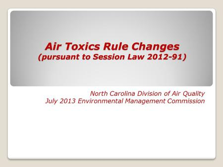 Air Toxics Rule Changes (pursuant to Session Law 2012-91) North Carolina Division of Air Quality July 2013 Environmental Management Commission.