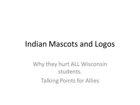 Indian Mascots and Logos Why they hurt ALL Wisconsin students. Talking Points for Allies.
