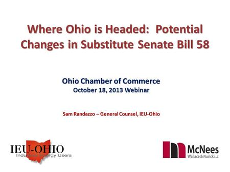 Where Ohio is Headed: Potential Changes in Substitute Senate Bill 58 Ohio Chamber of Commerce October 18, 2013 Webinar Sam Randazzo – General Counsel,