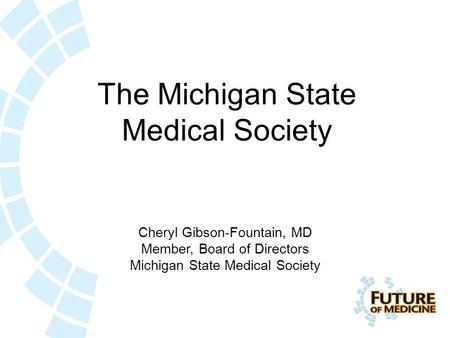 The Michigan State Medical Society Cheryl Gibson-Fountain, MD Member, Board of Directors Michigan State Medical Society.