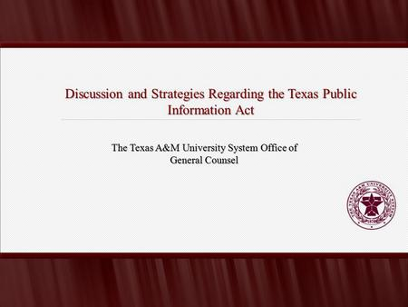 Discussion and Strategies Regarding the Texas Public Information Act The Texas A&M University System Office of General Counsel.