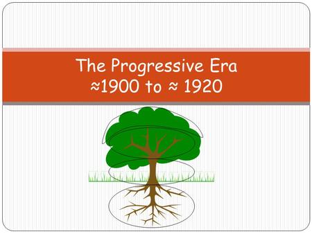 The Progressive Era ≈1900 to ≈ 1920. RootsRoots: Philosophy of Progressivism Progressive Era Associationalism Scientific Management Social Justice Gilded.