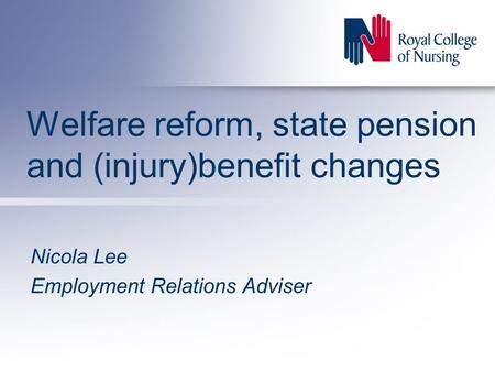 Welfare reform, state pension and (injury)benefit changes Nicola Lee Employment Relations Adviser.