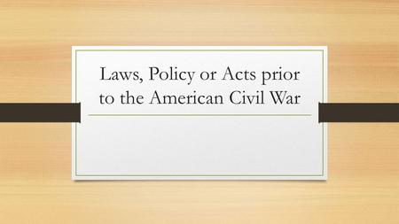 Laws, Policy or Acts prior to the American Civil War.