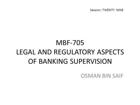 MBF-705 LEGAL AND REGULATORY ASPECTS OF BANKING SUPERVISION OSMAN BIN SAIF Session: TWENTY NINE.