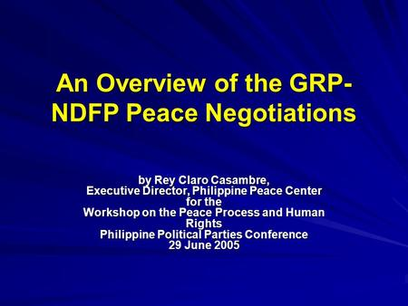 An Overview of the GRP- NDFP Peace Negotiations by Rey Claro Casambre, Executive Director, Philippine Peace Center for the Workshop on the Peace Process.