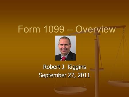 Form 1099 – Overview Robert J. Kiggins September 27, 2011.