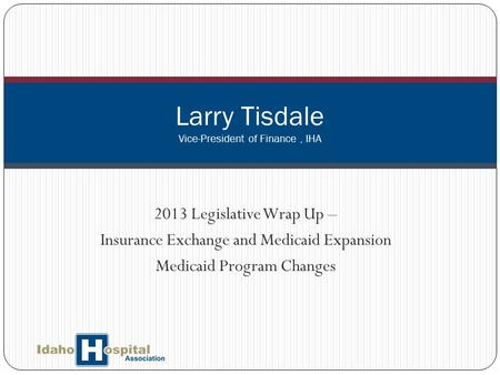 2013 Legislative Wrap Up – Insurance Exchange and Medicaid Expansion Medicaid Program Changes Larry Tisdale Vice-President of Finance, IHA.
