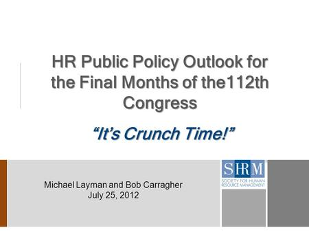 "HR Public Policy Outlook for the Final Months of the112th Congress ""It's Crunch Time!"" Michael Layman and Bob Carragher July 25, 2012."