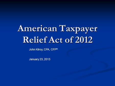 American Taxpayer Relief Act of 2012 John Kilroy, CPA, CFP ® January 23, 2013.