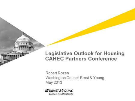 Legislative Outlook for Housing CAHEC Partners Conference Robert Rozen Washington Council Ernst & Young May 2013.