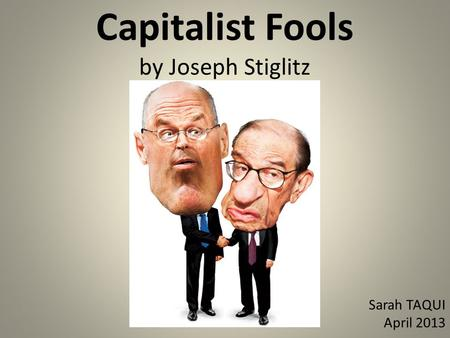 Capitalist Fools by Joseph Stiglitz Sarah TAQUI April 2013.