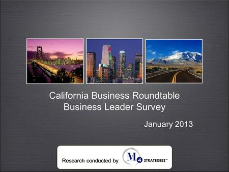 California Business Roundtable Business Leader Survey California Business Roundtable Business Leader Survey Research conducted by January 2013.
