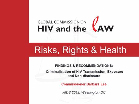 Risks, Rights & Health FINDINGS & RECOMMENDATIONS: Criminalisation of HIV Transmission, Exposure and Non-disclosure Commissioner Barbara Lee AIDS 2012,