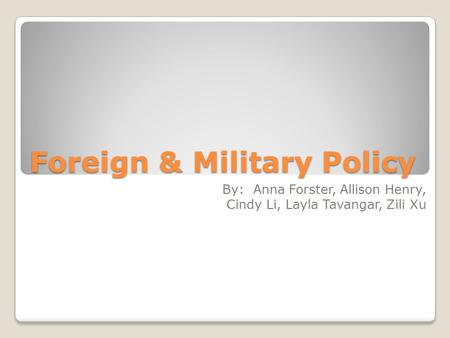Foreign & Military Policy By: Anna Forster, Allison Henry, Cindy Li, Layla Tavangar, Zili Xu.
