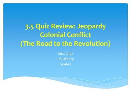 3.5 Quiz Review: Jeopardy Colonial Conflict (The Road to the Revolution) Mrs. Cady US History Grade 7.
