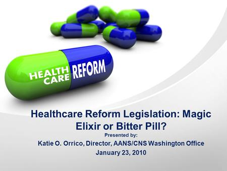 Healthcare Reform Legislation: Magic Elixir or Bitter Pill? Presented by: Katie O. Orrico, Director, AANS/CNS Washington Office January 23, 2010.