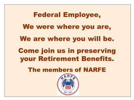 Federal Employee, We were where you are, We are where you will be. Come join us in preserving your Retirement Benefits. The members of NARFE.