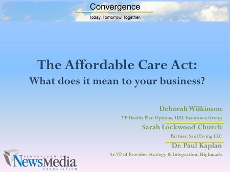 Convergence Today. Tomorrow. Together. The Affordable Care Act: What does it mean to your business? Deborah Wilkinson VP Health Plan Options, URL Insurance.