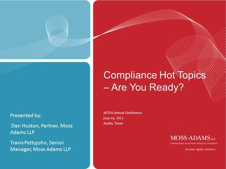 MOSS ADAMS LLP | 1 Compliance Hot Topics – Are You Ready? ACUIA Annual Conference June 16, 2011 Austin, Texas Presented by: Dan Huston, Partner, Moss Adams.