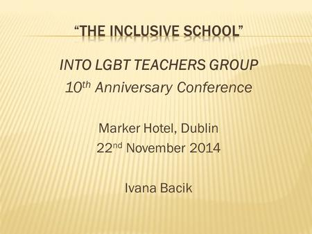 INTO LGBT TEACHERS GROUP 10 th Anniversary Conference Marker Hotel, Dublin 22 nd November 2014 Ivana Bacik.