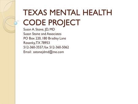 TEXAS MENTAL HEALTH CODE PROJECT Susan A. Stone, JD, MD Susan Stone and Associates PO Box 220, 180 Bradley Lane Rosanky, TX 78953 512-360-3557; fax 512-360-5062.