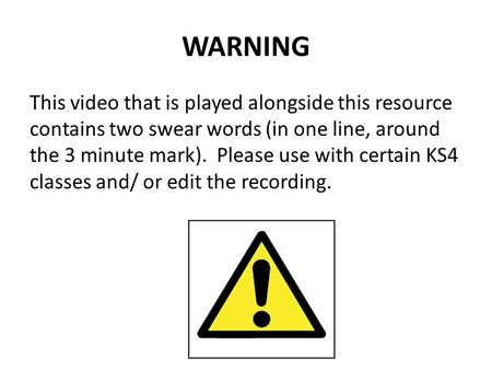 WARNING This video that is played alongside this resource contains two swear words (in one line, around the 3 minute mark). Please use with certain KS4.