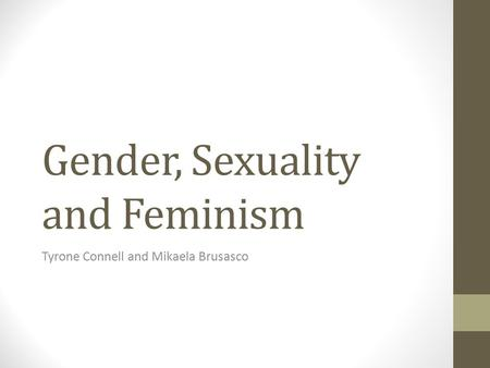 Gender, Sexuality and Feminism Tyrone Connell and Mikaela Brusasco.