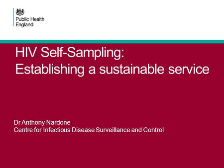 HIV Self-Sampling: Establishing a sustainable service Dr Anthony Nardone Centre for Infectious Disease Surveillance and Control.