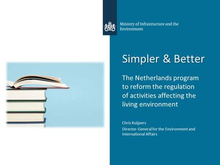 Simpler & Better The Netherlands program to reform the regulation of activities affecting the living environment Chris Kuijpers Director-General for the.