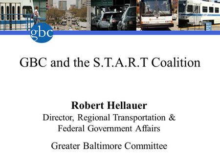 GBC and the S.T.A.R.T Coalition Robert Hellauer Director, Regional Transportation & Federal Government Affairs Greater Baltimore Committee.