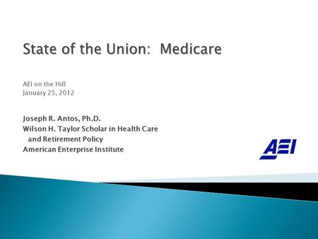State of the Union: Medicare AEI on the Hill January 25, 2012 Joseph R. Antos, Ph.D. Wilson H. Taylor Scholar in Health Care and Retirement Policy and.