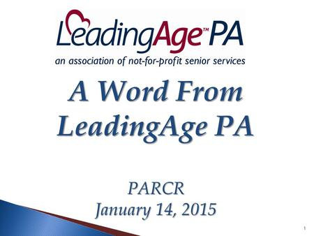 1 A Word From LeadingAge PA PARCR January 14, 2015.