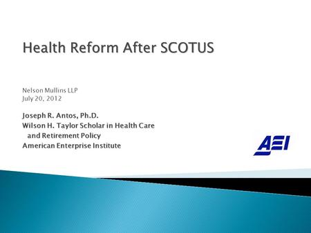 Health Reform After SCOTUS Nelson Mullins LLP July 20, 2012 Joseph R. Antos, Ph.D. Wilson H. Taylor Scholar in Health Care and Retirement Policy and Retirement.