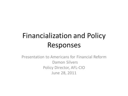 Financialization and Policy Responses Presentation to Americans for Financial Reform Damon Silvers Policy Director, AFL-CIO June 28, 2011.