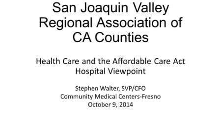 San Joaquin Valley Regional Association of CA Counties Health Care and the Affordable Care Act Hospital Viewpoint Stephen Walter, SVP/CFO Community Medical.