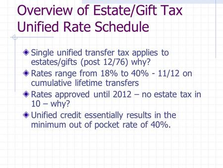 Overview of Estate/Gift Tax Unified Rate Schedule Single unified transfer tax applies to estates/gifts (post 12/76) why? Rates range from 18% to 40% -