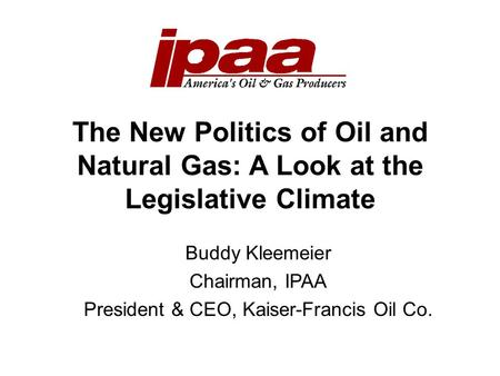 The New Politics of Oil and Natural Gas: A Look at the Legislative Climate Buddy Kleemeier Chairman, IPAA President & CEO, Kaiser-Francis Oil Co.