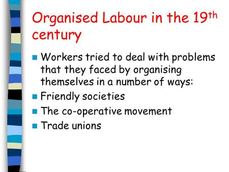 Organised Labour in the 19 th century Workers tried to deal with problems that they faced by organising themselves in a number of ways: Friendly societies.