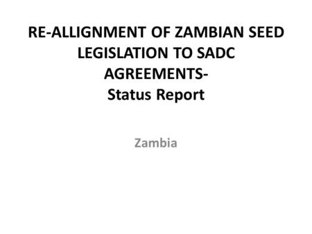 RE-ALLIGNMENT OF ZAMBIAN SEED LEGISLATION TO SADC AGREEMENTS- Status Report Zambia.