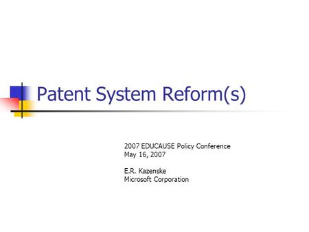 Patent System Reform(s) 2007 EDUCAUSE Policy Conference May 16, 2007 E.R. Kazenske Microsoft Corporation.