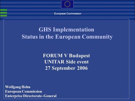 1. European Commission GHS Implementation Status in the European Community FORUM V Budapest UNITAR Side event 27 September 2006 Wolfgang Hehn European.