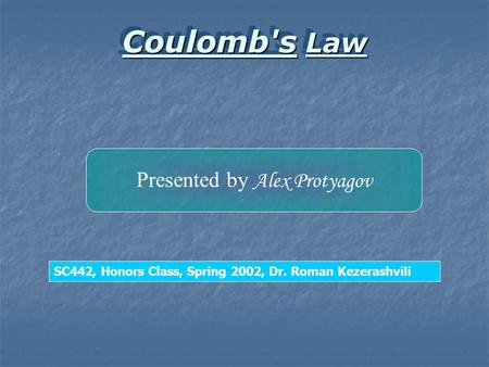 Coulomb's Law Coulomb's Law Presented by Alex Protyagov SC442, Honors Class, Spring 2002, Dr. Roman Kezerashvili.