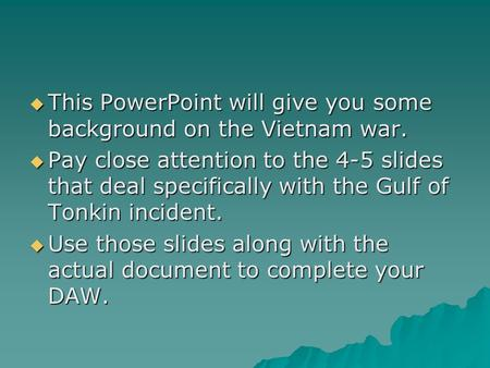  This PowerPoint will give you some background on the Vietnam war.  Pay close attention to the 4-5 slides that deal specifically with the Gulf of Tonkin.