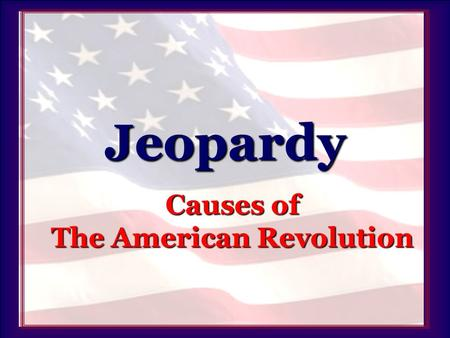 "Jeopardy Causes of The American Revolution. Jeopardy People 100 200 500 400 300Actions 100 200 500 400 300""Acts"" 100 200 500 400 300Laws 100 200 500 400."