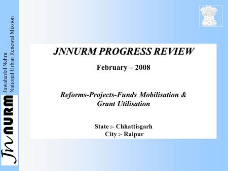 Jawaharlal Nehru National Urban Renewal Mission JNNURM PROGRESS REVIEW February – 2008 Reforms-Projects-Funds Mobilisation & Grant Utilisation State :-
