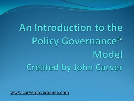 Www.carvergovernance.com. Purposes Today 1. Explore the Policy Governance® Model® Basic concepts Underlying theories to guide practice Benefits 2. Consider.
